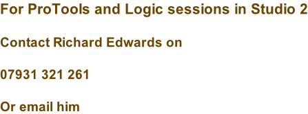 For ProTools and Logic sessions in Studio 2  Contact Richard Edwards on  07931 321 261  Or email him